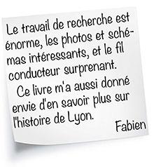 Le travail de recherche est énorme, les photos et schémas intéressants, et le fil conducteur surprenant. Ce livre m'a aussi donné envie d'en savoir plus sur l'histoire de Lyon.  Fabien