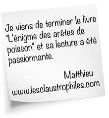 """Je viens de terminer le livre  """"L'énigme des arêtes de  poisson"""" et sa lecture a été  passionnante.  Matthieu  www.lesclaustrophiles.com"""
